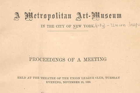 An official document which reads: The Metropolitan Art-Museum In the City of New York Proceedings of a Meeting Held at the Theater of the Union League Club, Tuesday Evening, November 23, 1869