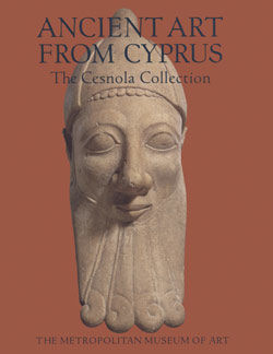 Ancient Art from Cyprus The Cesnola Collection in The Metropolitan Museum of Art