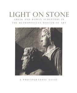 Light on Stone Greek and Roman Sculpture in The Metropolitan Museum of Art a Photographic Essay