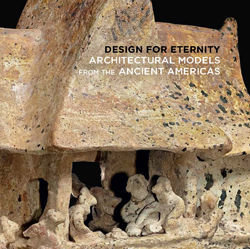 Design for Eternity Architectural Models from the Ancient Americas