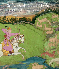 Sultans of Deccan India 1500 1700 Opulence and Fantasy