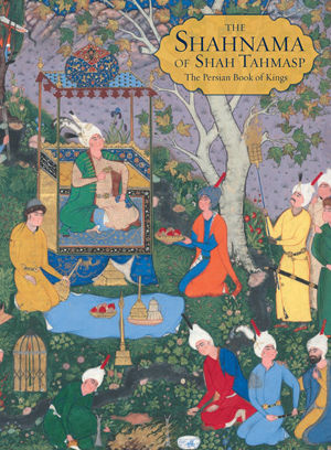 The Shahnama of Shah Tahmasp by Sheila R. Canby