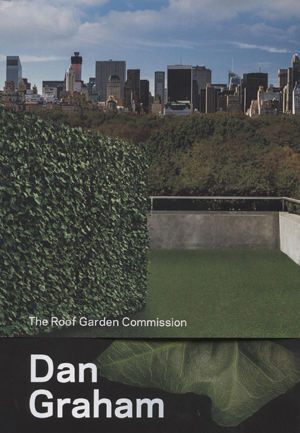 Dan Graham: The Roof Garden Commission, with essay by Ian Alteveer and interview by Sheena Wagstaff