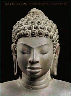Lost Kingdoms: Hindu-Buddhist Sculpture of Early Southeast Asia by John Guy