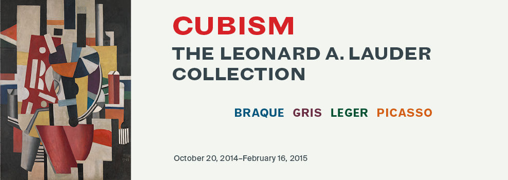 Cubism: The Leonard A. Lauder Collection | Braque, Gris, Leger, Picasso | October 20, 2014–February 16, 2015